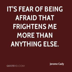 Jerome Cady - It's fear of being afraid that frightens me more than ...