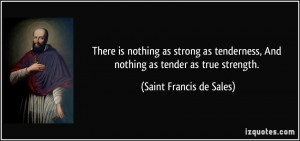 ... , And nothing as tender as true strength. - Saint Francis de Sales