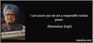 can assure you we are a responsible nuclear power. - Manmohan Singh