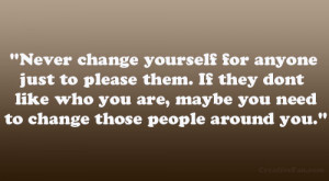 Never change yourself for anyone just to please them. if they dont ...