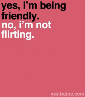 Yes,I'm being friendly ~ Flirt Quote