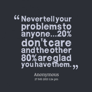Quotes Picture: never tell your problems to anyone20% don't care and ...
