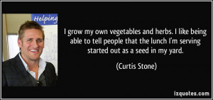 grow my own vegetables and herbs. I like being able to tell people ...
