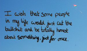 wish that some people in my life would just cut the bullshit and be ...