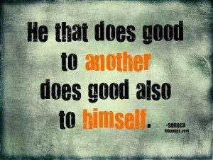 philosophy to live by: he(or she!) that does good to another does ...