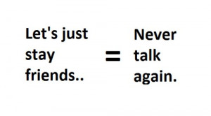 Let's Just Stay Friends = Never Talk Again ""