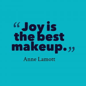 Joy Is The Best Makeup - Joy Quotes