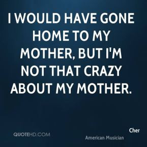 ... have gone home to my mother, but I'm not that crazy about my mother