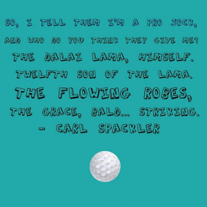 One of my favorite movie quotes...Carl Spackler from Caddyshack