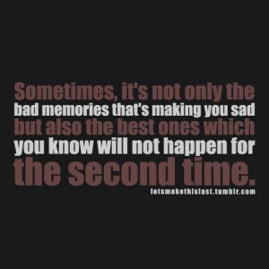 ... only the bad memories that's making you sad but also the.. ~ uknown