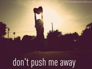 don't push me away