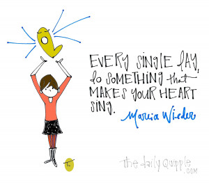 Every single day, do something that makes your heart sing. [Marcia ...