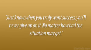 Just know, when you truly want success, you'll never give up on it ...