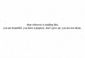 You are beautiful, you have purpose, don't give up, you are not ...