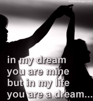 In my dream you are mine but in my life you are a dream. Source: http ...