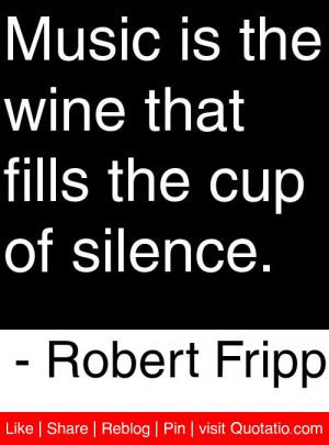 Music is the wine that fills the cup of silence. - Robert Fripp