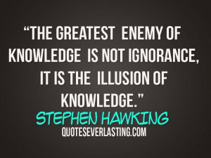 The greatest enemy of knowledge is not ignorance, it is the illusion ...