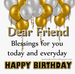 Happy birthday, dear friend. Best wishes, and lots of blessings for ...