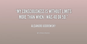 My consciousness is without limits more than when I was 40 or 50 ...