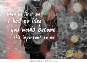 When we first met I had no idea you would become this important to me ...