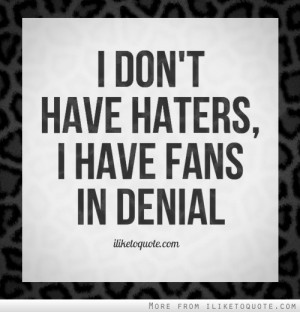 people hate you, don't be worried. Because haters are people who hate ...