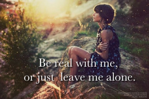 be real with me