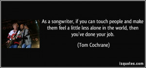 ... less alone in the world, then you've done your job. - Tom Cochrane