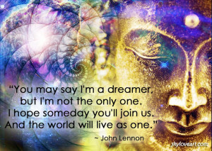 you-may-say-im-a-dreamer-but-im-not-the-only-one-i-hope-someday-youll ...