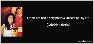 Tennis has had a very positive impact on my life. - Gabriela Sabatini