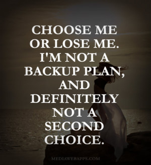 Choose me or lose me. I'm not a backup plan, and definitely not a ...