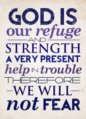 ... strength, a very present help in trouble therefore we will not fear