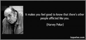 It makes you feel good to know that there's other people afflicted ...