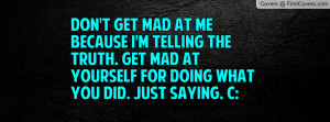 Don't get mad at me because I'm telling the truth. Get mad at yourself ...