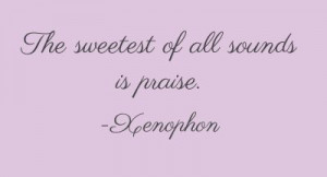 "The sweetest of all sounds is praise."" ~ Xenophon"