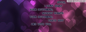 Bitch, I dont want your boyfriend, noboby wants your boyfriend ...