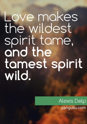 ... spirit wild, ~ Alexis Delp. Love Sayings #quotes, #love, #sayings
