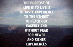 The purpose of life is to live it to taste experience to the utmost to ...