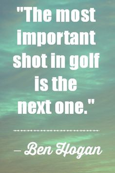 ... Quotes - The most important shot in golf is the next one. - Ben Hogan