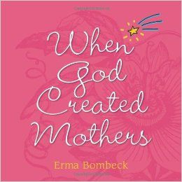 Mothers by Erma Bombeck When the Good Lord was creating mothers ...