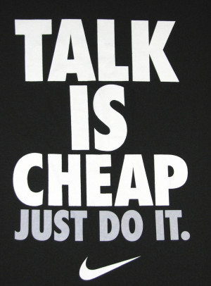 Talk is cheap, just do it. Yup.