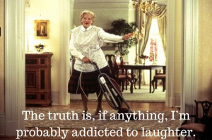 The truth is, if anything, I'm probably addicted to laughter.