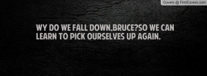 Wy do we fall down,Bruce?So we can learn to pick ourselves up again.