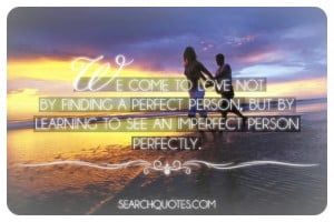 We come to love not by finding a perfect person, but by learning to ...