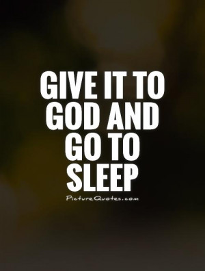 Give it to God and go to sleep Picture Quote #1