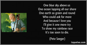 One blue sky above us One ocean lapping all our shore One earth so ...