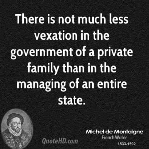 There is not much less vexation in the government of a private family ...