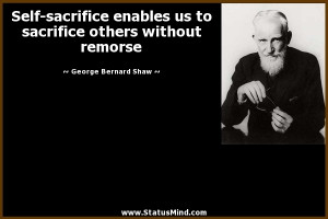 Self-sacrifice enables us to sacrifice others without remorse