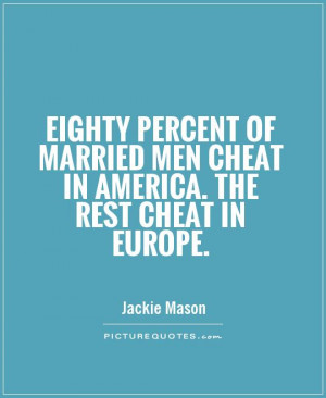 Mean Quotes About Men Who Cheat Eighty percent of married men