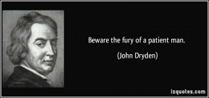 Beware the fury of a patient man. - John Dryden