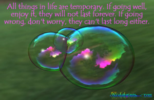 All things in life are temporary. If going well, enjoy it, they will ...